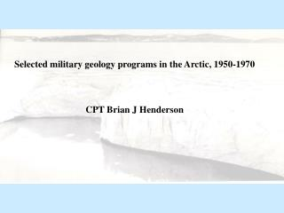 Selected military geology programs in the Arctic, 1950-1970 CPT Brian J Henderson