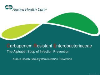 C arbapenem  R esistant  E nterobacteriaceae The Alphabet Soup of Infection Prevention