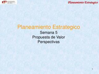 Planeamiento Estrategico Semana 5 Propuesta de Valor Perspectivas