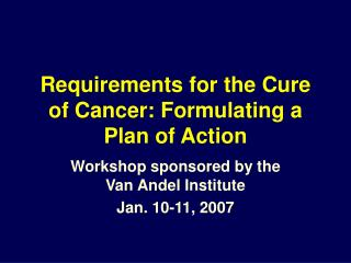 Requirements for the Cure of Cancer: Formulating a Plan of Action