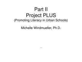 Part II Project PLUS Promoting Literacy in Urban Schools  Michelle Windmueller, Ph.D.