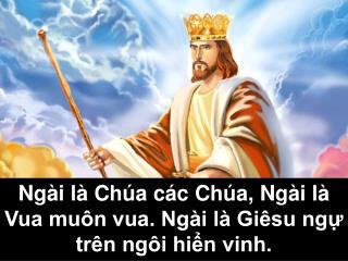 Ngài là Chúa các Chúa, Ngài là Vua muôn vua. Ngài là Giêsu ngự  trên ngôi hiển vinh.