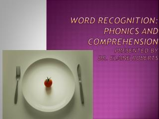 Word Recognition: Phonics and Comprehension Presented by Dr. Elaine Roberts