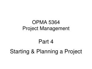 OPMA 5364 Project Management Part 4 Starting & Planning a Project
