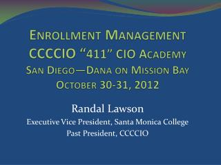 "Enrollment Management CCCCIO "" 411"" CIO Academy San Diego—Dana on Mission Bay October 30-31, 2012"
