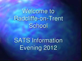 Welcome to  Radcliffe-on-Trent School  SATS Information  Evening 2012