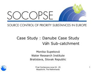 Case Study : Danube Case Study 		     Váh Sub-catchment Monika Supeková Water Research Institute