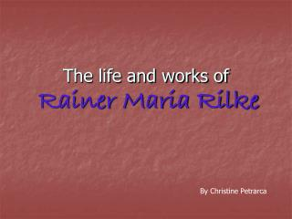 The life and works of Rainer Maria Rilke