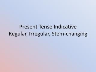 Present Tense Indicative Regular, Irregular, Stem-changing