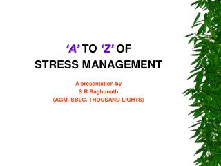 A  TO  Z  OF  STRESS MANAGEMENT  A presentation by S R Raghunath AGM, SBLC, THOUSAND LIGHTS