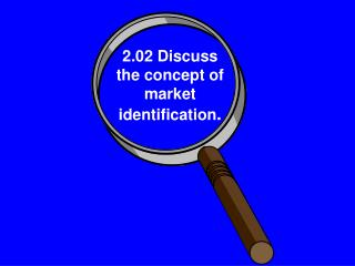 2.02 Discuss the concept of market identification .