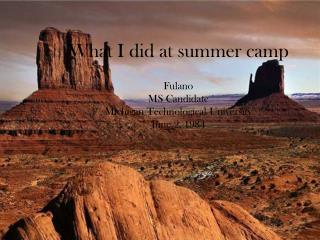 What I did at summer camp Fulano MS Candidate Michigan Technological University June 2, 1984