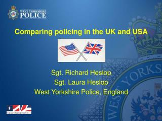 Comparing policing in the UK and USA Sgt. Richard Heslop Sgt. Laura Heslop