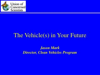 The Vehicle(s) in Your Future Jason Mark Director, Clean Vehicles Program