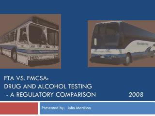 FTA vs. FMCSA:  Drug and Alcohol Testing  - A Regulatory Comparison                  2008