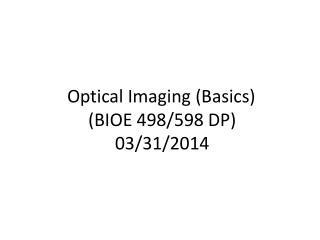 Optical Imaging (Basics) (BIOE 498/598 DP) 03/31/2014