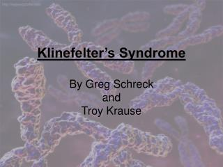 Klinefelter's  Syndrome By Greg  Schreck and Troy Krause