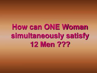 How can ONE Woman simultaneously satisfy 12 Men ???