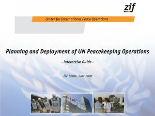 Planning and Deployment of UN Peacekeeping Operations - Interactive Guide -  ZIF Berlin, June 2008