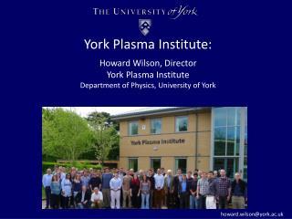 York Plasma Institute : Howard Wilson, Director York Plasma Institute