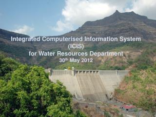 Integrated Computerised Information System (ICIS) for Water Resources Department  30 th  May 2012