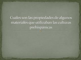 Cuales son las propiedades de algunos materiales que utilizaban las culturas prehisp nicas