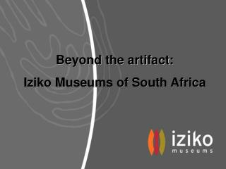 Beyond the artifact: Iziko Museums of South Africa