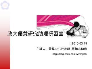  2010.03.19  主講人:電算中心行政組  張鋤非助教 blog.nccu.tw/blog/fei