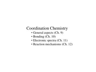 Coordination Chemistry  General aspects (Ch. 9)  Bonding (Ch. 10)  Electronic spectra (Ch. 11)