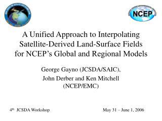 George Gayno (JCSDA/SAIC), John Derber and Ken Mitchell (NCEP/EMC)