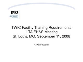TWIC Facility Training Requirements ILTA EH&S Meeting St. Louis, MO, September 11, 2008