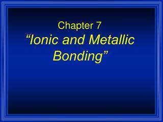"""Chapter 7 """"Ionic and Metallic Bonding"""""""