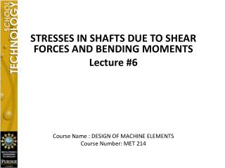 STRESSES IN SHAFTS DUE TO SHEAR FORCES AND BENDING MOMENTS Lecture #6
