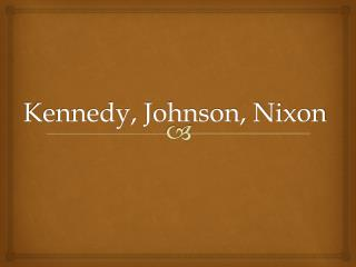 Kennedy, Johnson, Nixon