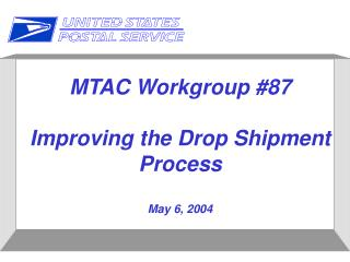 MTAC Workgroup #87 Improving the Drop Shipment Process May 6, 2004