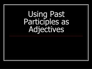 Using Past Participles as Adjectives