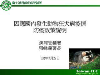 因應 國內發生動物狂犬病疫 情 防疫 政策 說明 疾病 管制署 張峰義署長 102 年 7 月 27 日