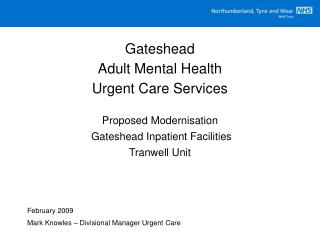 Gateshead  Adult Mental Health  Urgent Care Services  Proposed Modernisation  Gateshead Inpatient Facilities Tranwell Un