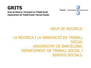 GRUP DE RECERCA:   LA RECERCA I LA INNOVACI  EN TREBALL SOCIAL UNIVERSITAT DE BARCELONA. DEPARTAMENT DE TREBALL SOCIAL I