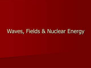 Waves, Fields & Nuclear Energy