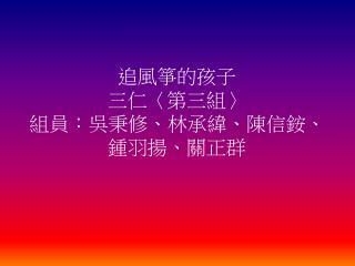 追風箏的孩子 三仁 〈 第三組 〉 組員:吳秉修、林承緯、陳信銨、鍾羽揚、關正群