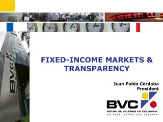 FIXED-INCOME MARKETS & TRANSPARENCY Juan Pablo Córdoba President