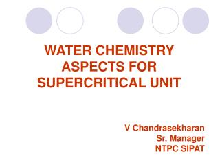 WATER CHEMISTRY ASPECTS FOR SUPERCRITICAL UNIT  V Chandrasekharan Sr. Manager NTPC SIPAT