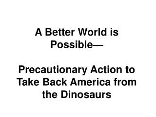 A Better World is Possible— Precautionary Action to  Take Back America from the Dinosaurs