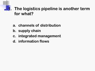 1 .	The logistics pipeline is another term for what? channels of distribution supply chain