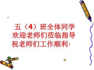 五( 4 )班全体同学       欢迎老师们莅临指导  祝老师们工作顺利 !