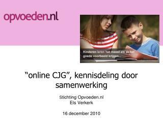 """""""online CJG"""", kennisdeling door samenwerking S tichting Opvoeden.nl Els Verkerk 16 december 2010"""