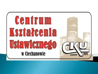 Szkoły wchodzące w skład CKU w Ciechanowie: 1. Liceum Ogólnokształcące po gimnazjum