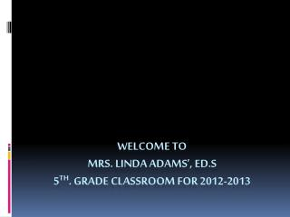 Welcome to  Mrs. Linda Adams�, ED.S 5 th . Grade Classroom for 2012-2013