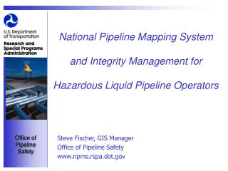 Steve Fischer, GIS Manager Office of Pipeline Safety npms.rspa.dot